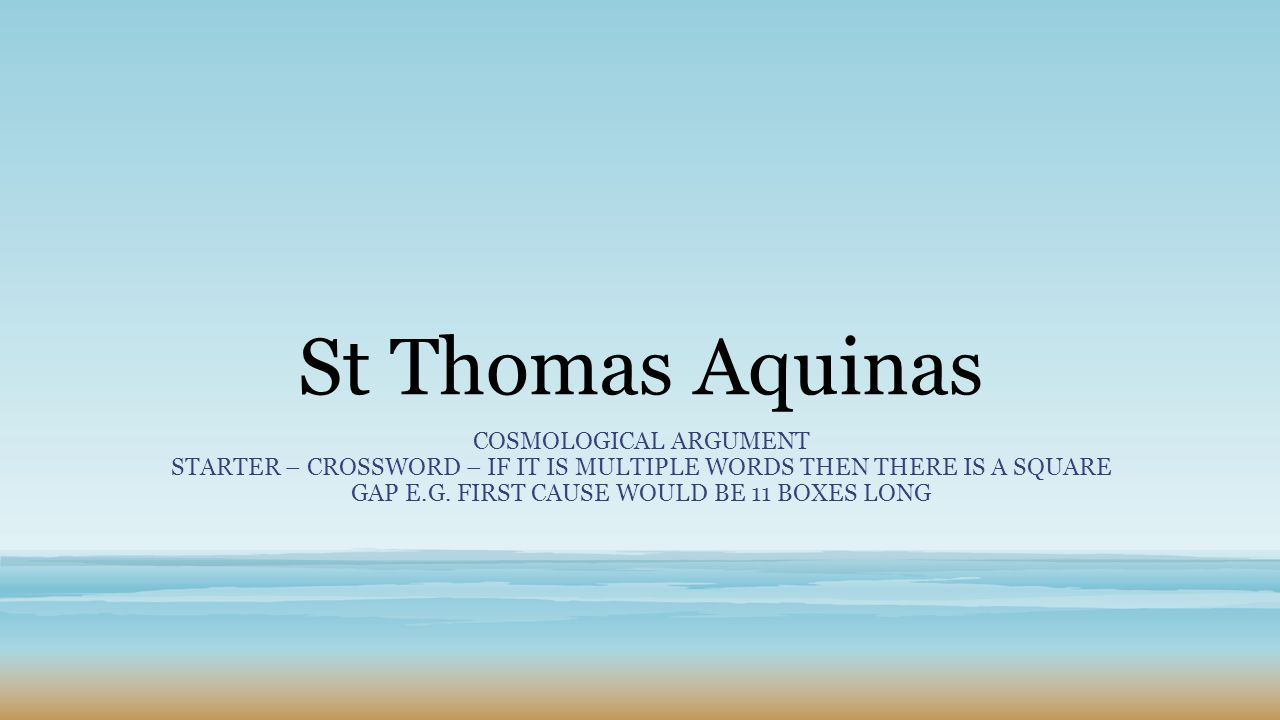 aquinas first cause Aquinas' cosmological argument for the existence of god philosophy of religion therefore, there must be an uncaused first cause called god third way - contingent and necessary objects this way is sometimes referred to as the modal cosmological argument.