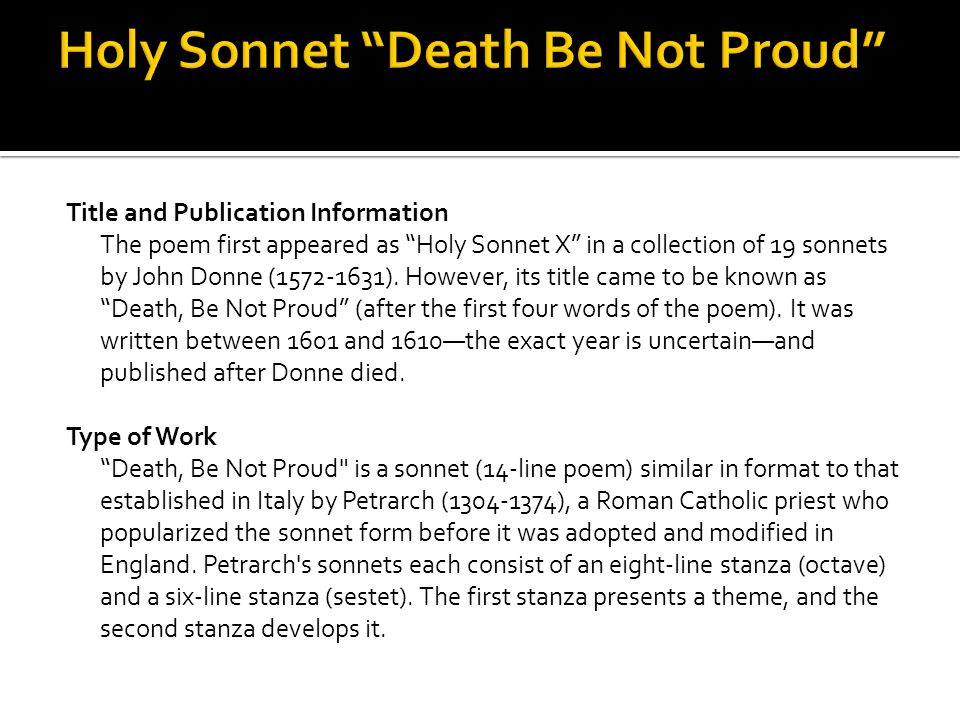 an analysis of death in holy sonnet 10 by john donne With death, be not proud, the speaker affronts an enemy, death personified this enemy is one most fear, but in this sonnet, the speaker essentially tells him off the way the speaker talks to death reveals that he is not afraid of death, and does not think that death should be so sure of himself and so proud.