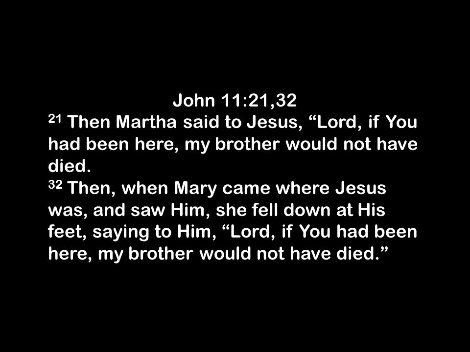 John 11:21,32 21 Then Martha said to Jesus, Lord, if You had been here, my brother would not have died.