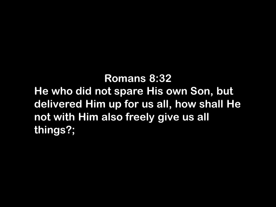 Romans 8:32 He who did not spare His own Son, but delivered Him up for us all, how shall He not with Him also freely give us all things ;
