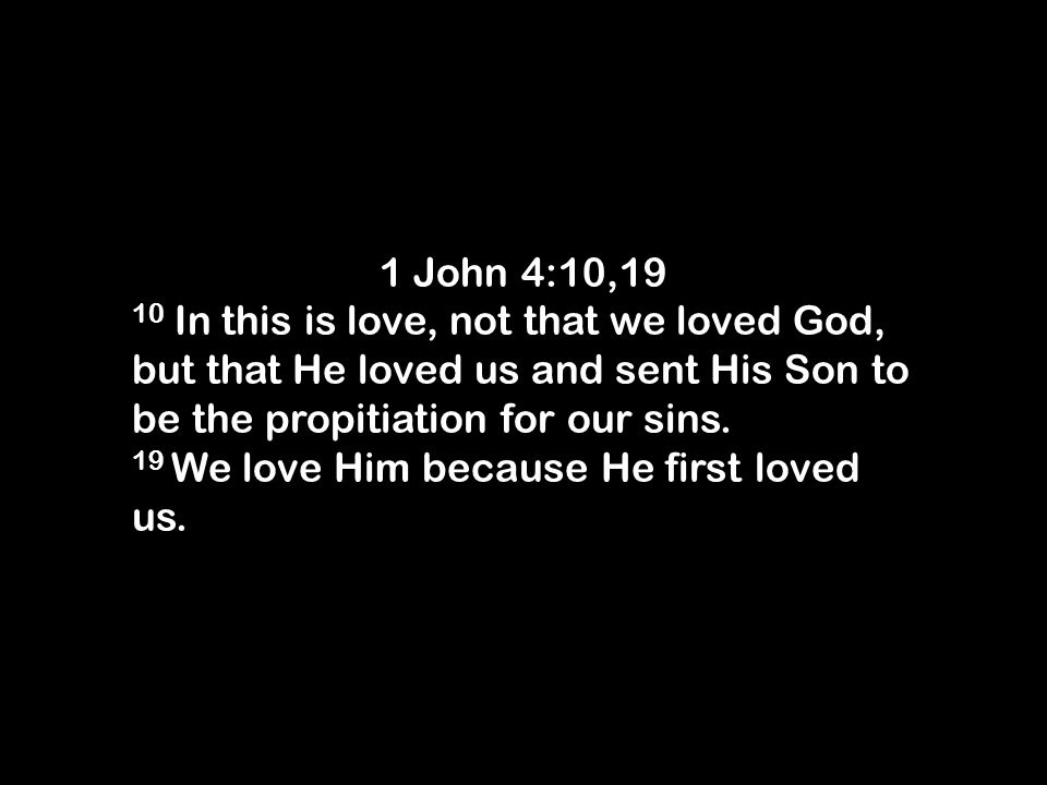 1 John 4:10,19 10 In this is love, not that we loved God, but that He loved us and sent His Son to be the propitiation for our sins.