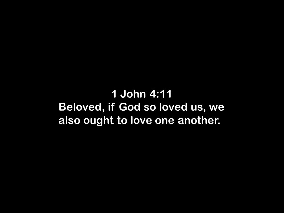 1 John 4:11 Beloved, if God so loved us, we also ought to love one another.