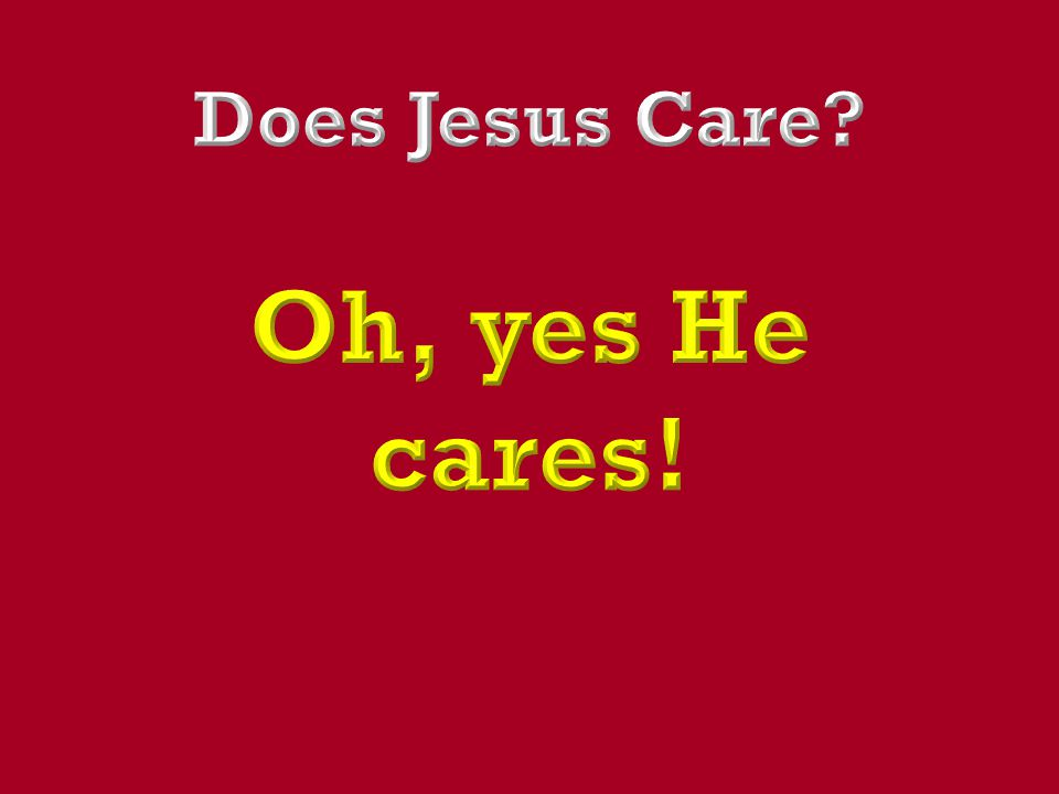 Does Jesus Care Oh, yes He cares!