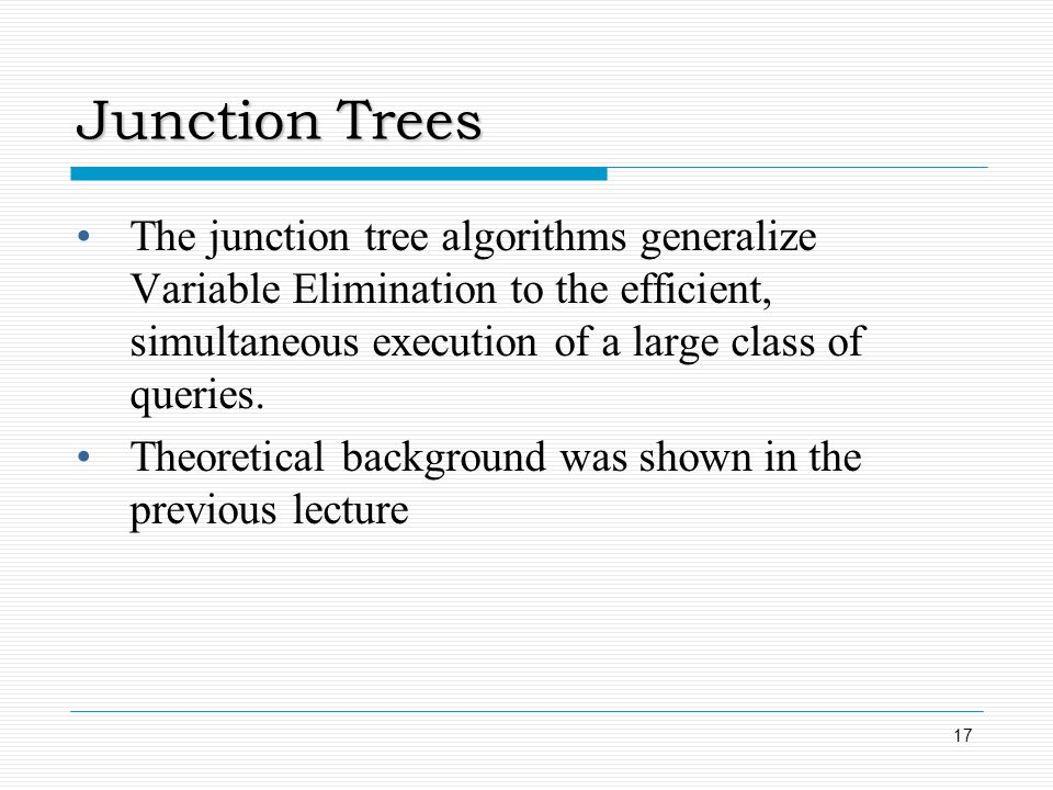 Junction Trees The junction tree algorithms generalize Variable Elimination to the efficient, simultaneous execution of a large class of queries.