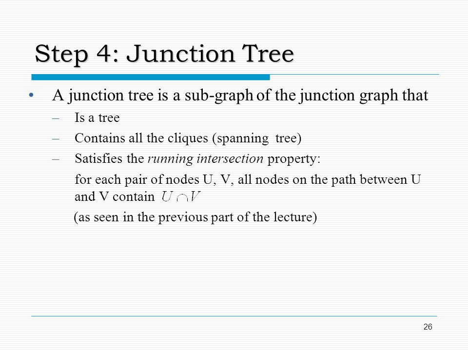 Step 4: Junction Tree A junction tree is a sub-graph of the junction graph that. Is a tree. Contains all the cliques (spanning tree)