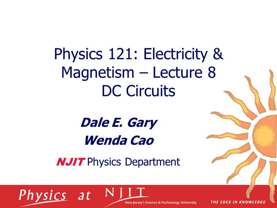 Physics 121: Electricity & Magnetism – Lecture 8 DC Circuits