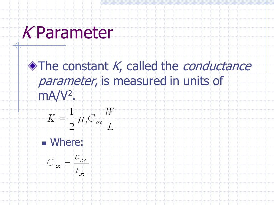 K Parameter The constant K, called the conductance parameter, is measured in units of mA/V2. Where: