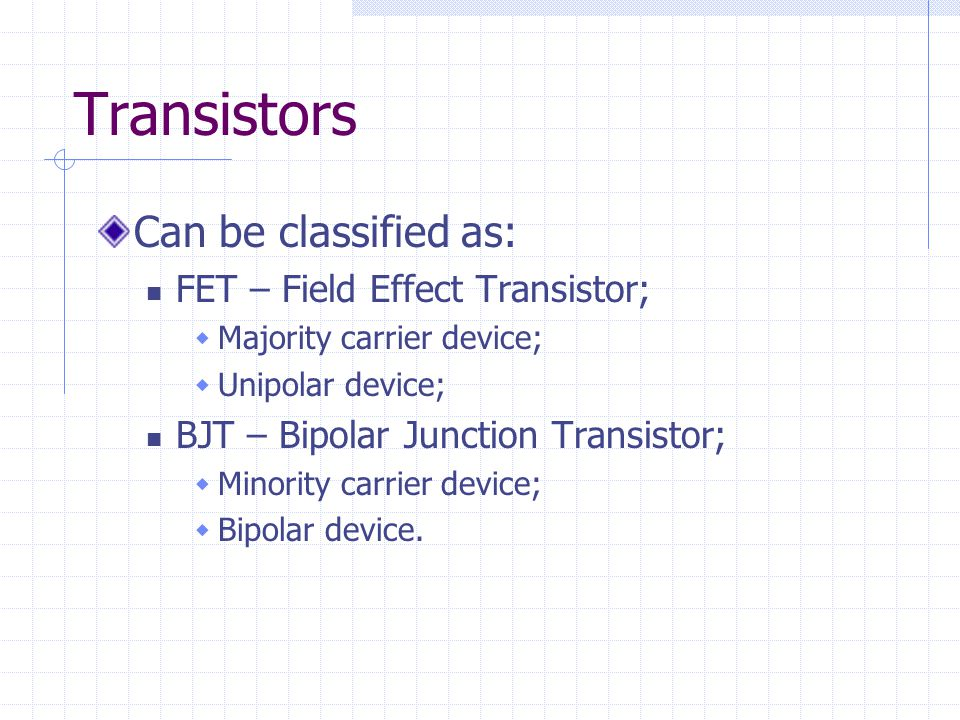 Transistors Can be classified as: FET – Field Effect Transistor;