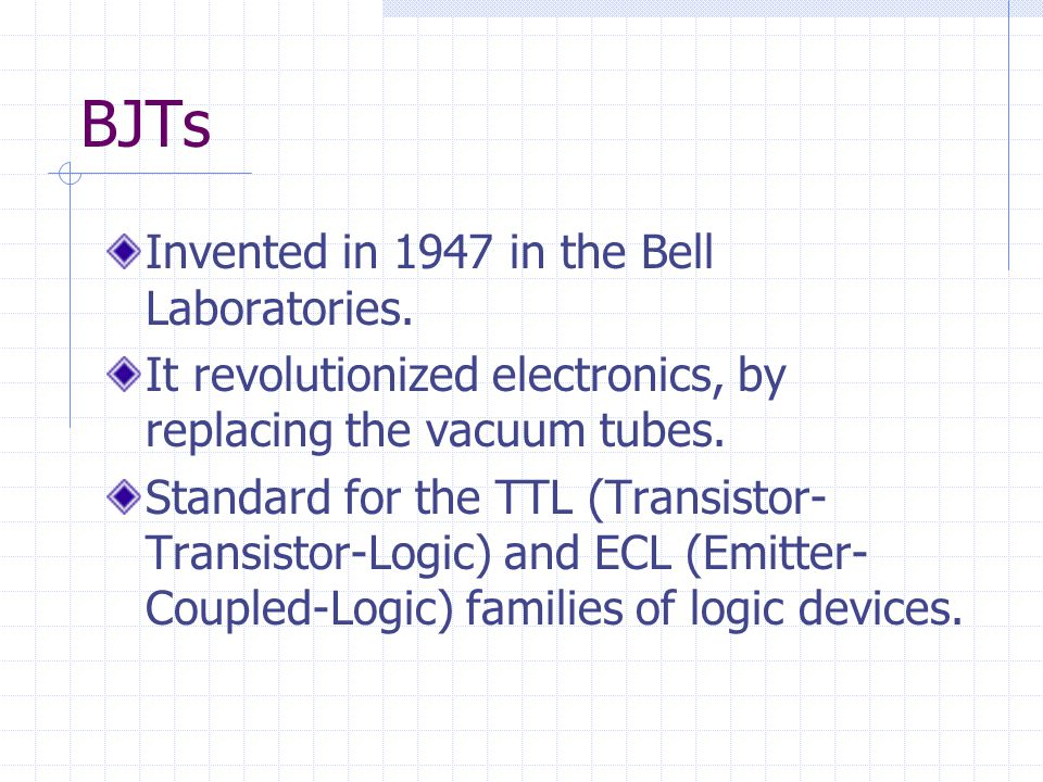 BJTs Invented in 1947 in the Bell Laboratories.