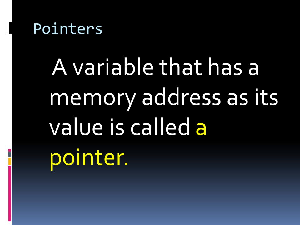 A variable that has a memory address as its value is called a pointer.