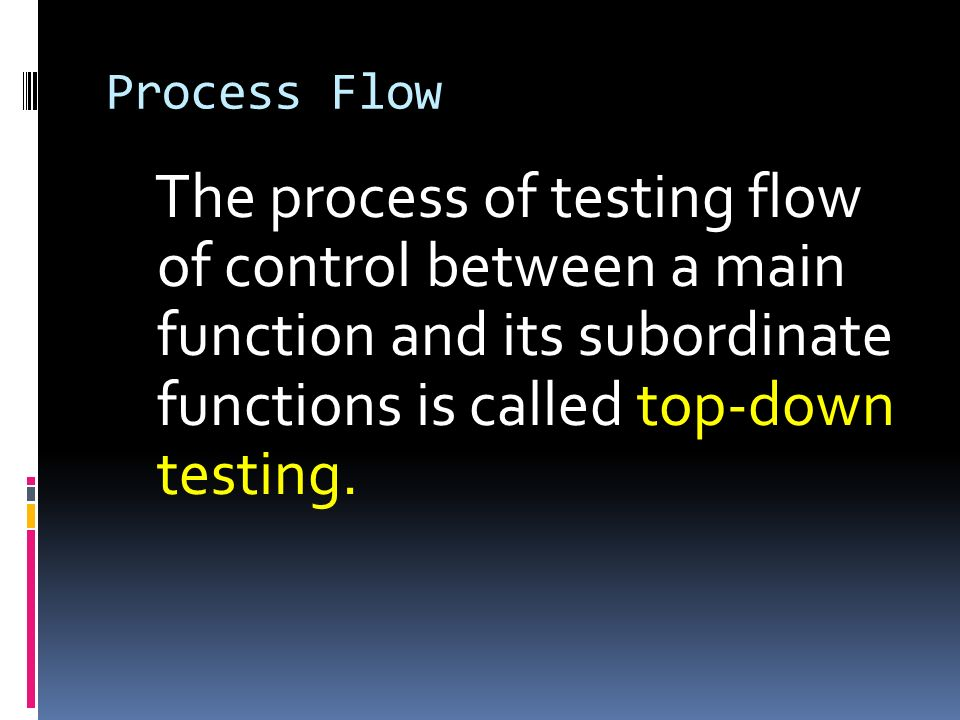 Process FlowThe process of testing flow of control between a main function and its subordinate functions is called top-down testing.