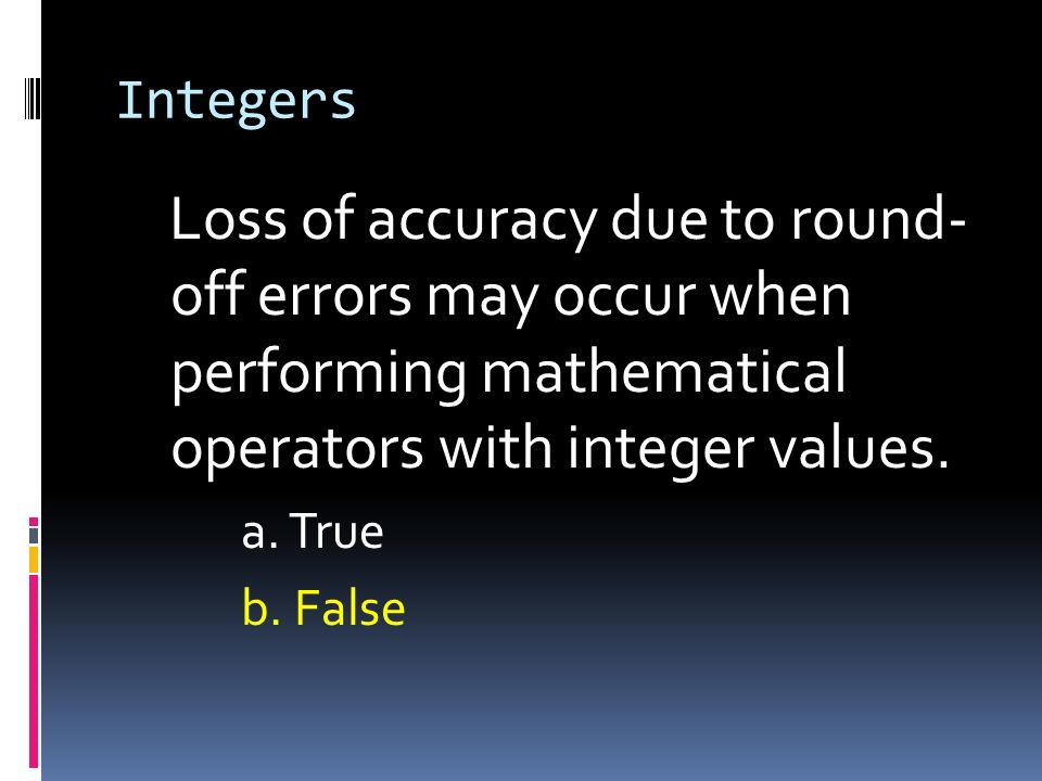 IntegersLoss of accuracy due to round- off errors may occur when performing mathematical operators with integer values.