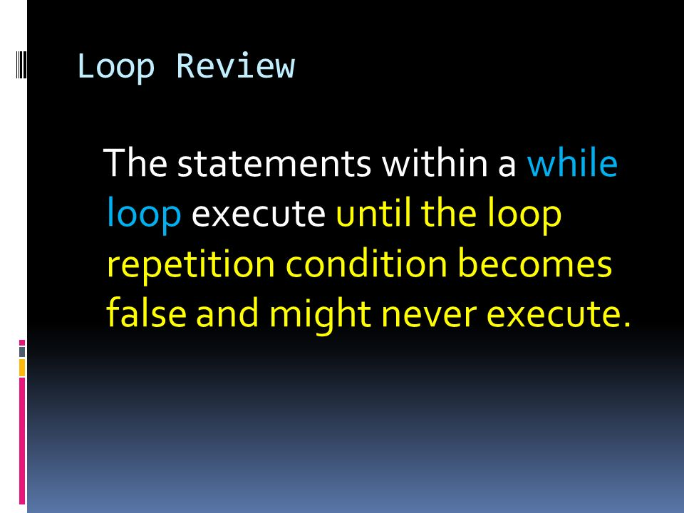 Loop Review The statements within a while loop execute until the loop repetition condition becomes false and might never execute.