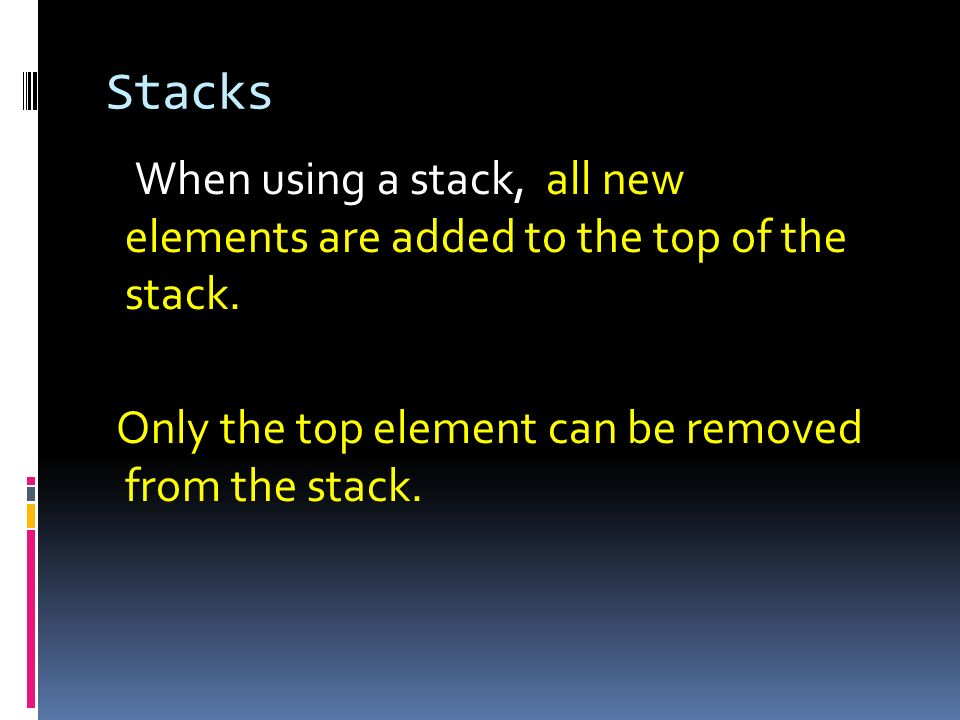 StacksWhen using a stack, all new elements are added to the top of the stack.