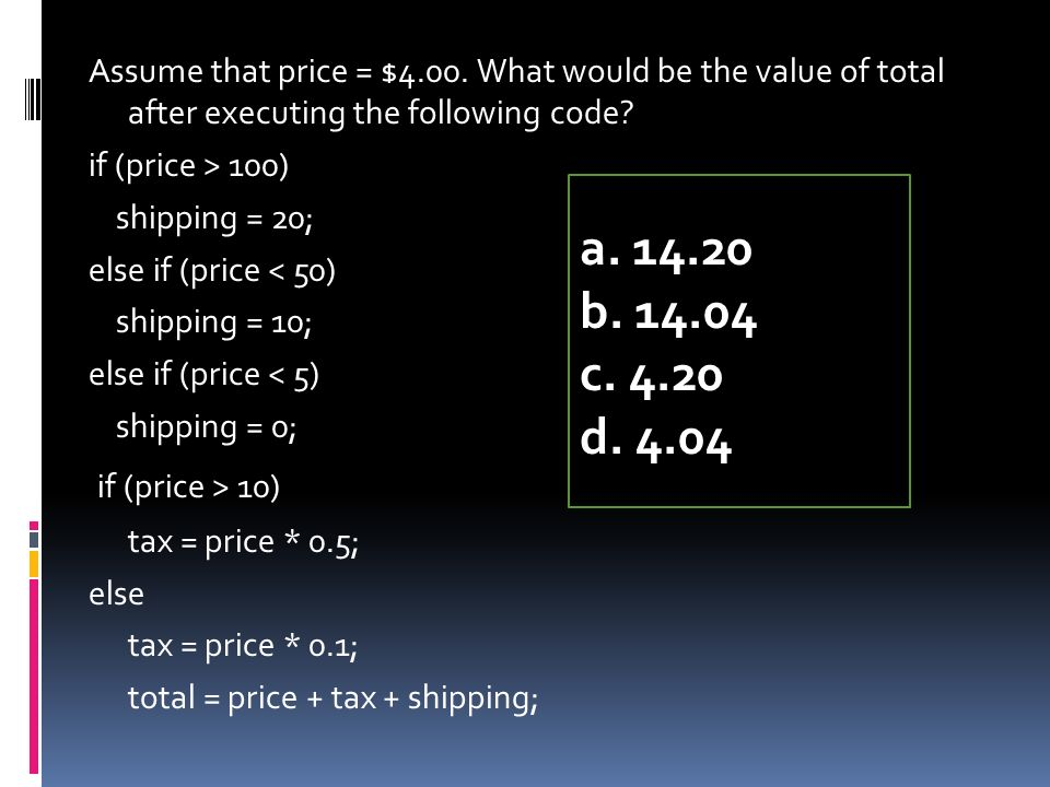 Assume that price = $4.00. What would be the value of total after executing the following code