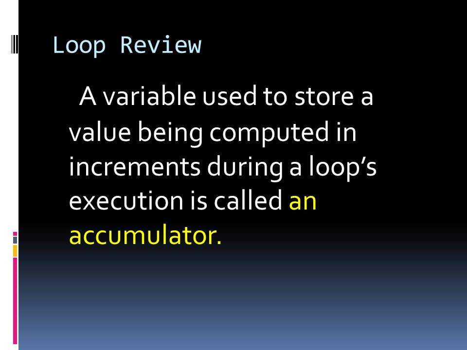 Loop ReviewA variable used to store a value being computed in increments during a loop's execution is called an accumulator.