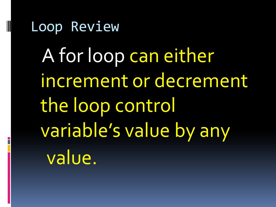 Loop ReviewA for loop can either increment or decrement the loop control variable's value by any value.