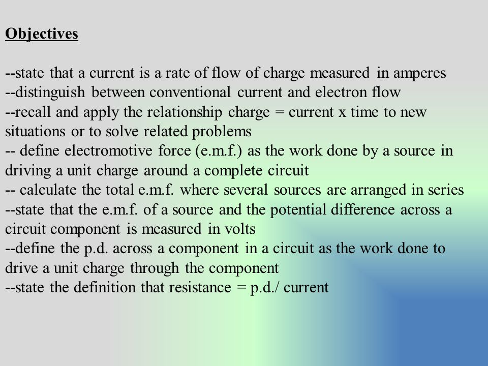 Objectives --state that a current is a rate of flow of charge measured in amperes. --distinguish between conventional current and electron flow.