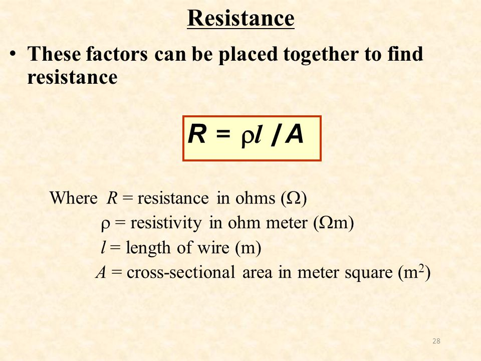 Resistance These factors can be placed together to find resistance. R = l /A. Where R = resistance in ohms ()