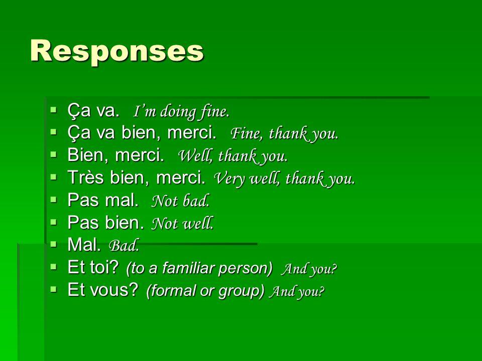 Responses Ça va. I'm doing fine. Ça va bien, merci. Fine, thank you.