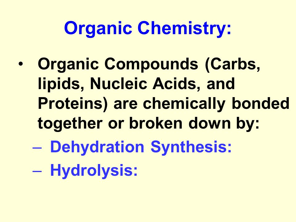 Organic Chemistry: Organic Compounds (Carbs, lipids, Nucleic Acids, and Proteins) are chemically bonded together or broken down by: