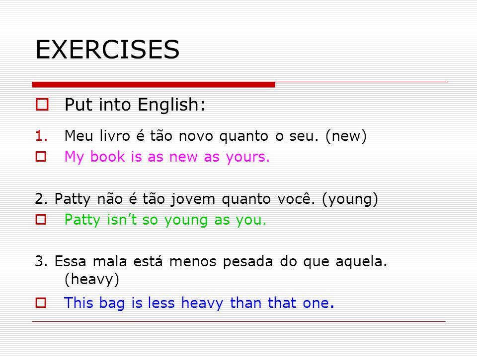 EXERCISES Put into English: Meu livro é tão novo quanto o seu. (new)