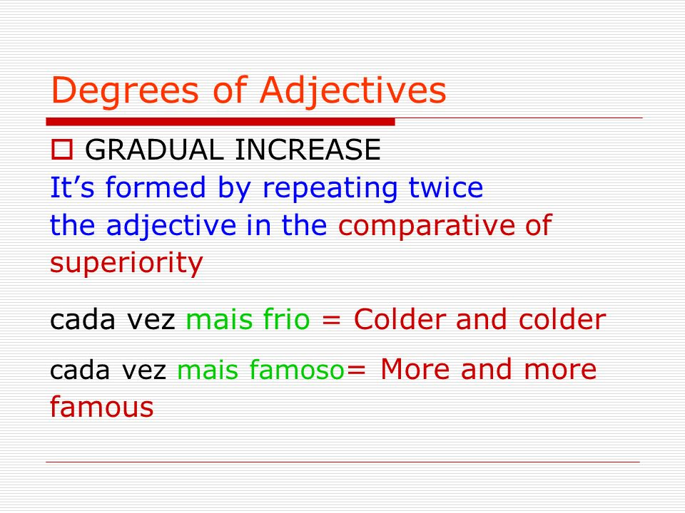 Degrees of Adjectives GRADUAL INCREASE It's formed by repeating twice