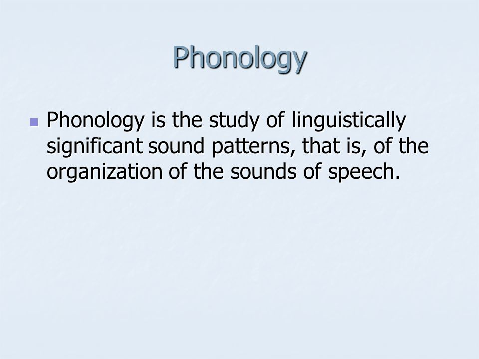 Phonology Phonology is the study of linguistically significant sound patterns, that is, of the organization of the sounds of speech.