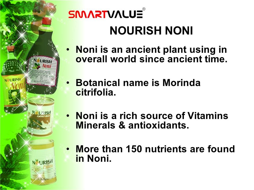 NOURISH NONI Noni is an ancient plant using in overall world since ancient time. Botanical name is Morinda citrifolia.