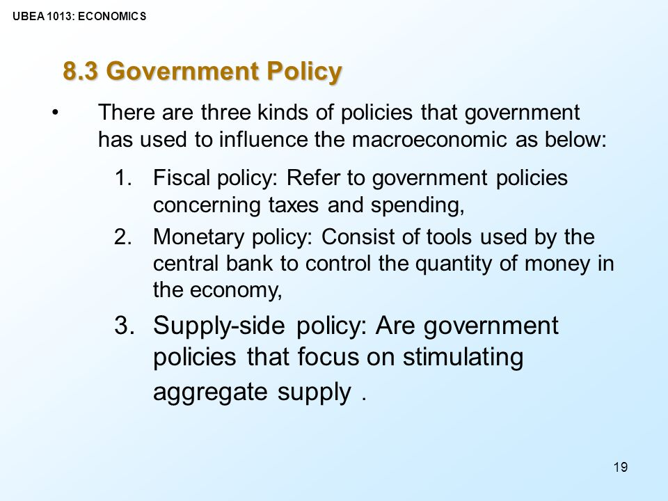 8.3 Government Policy There are three kinds of policies that government has used to influence the macroeconomic as below: