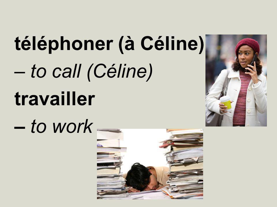 téléphoner (à Céline) – to call (Céline) travailler – to work