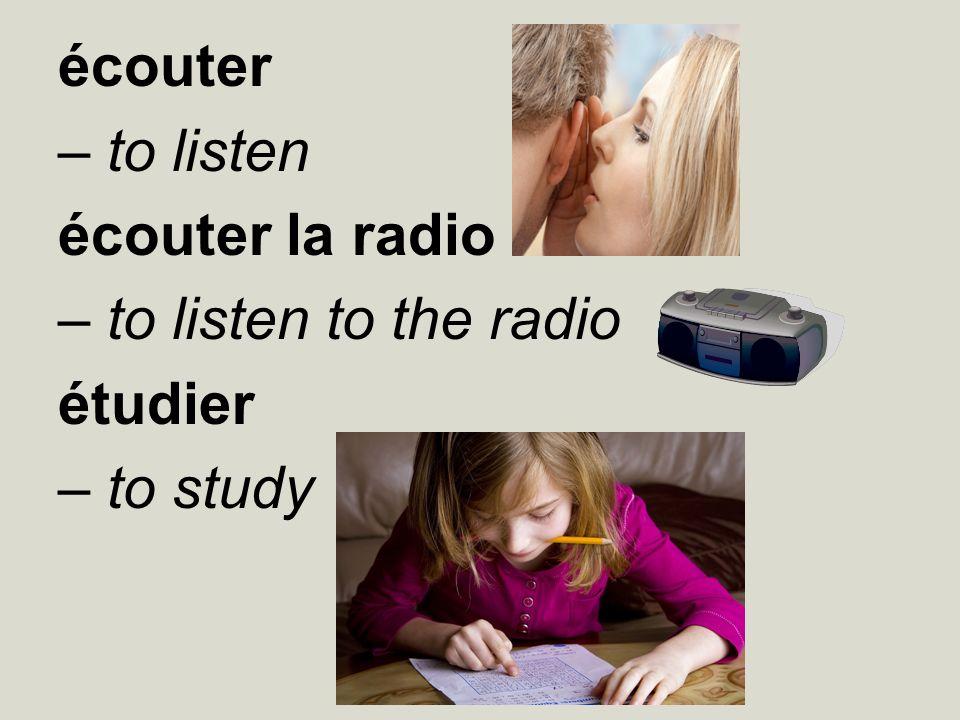 écouter – to listen écouter la radio – to listen to the radio étudier – to study
