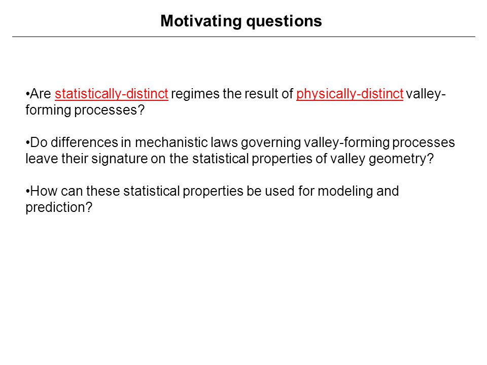 Motivating questions Are statistically-distinct regimes the result of physically-distinct valley- forming processes