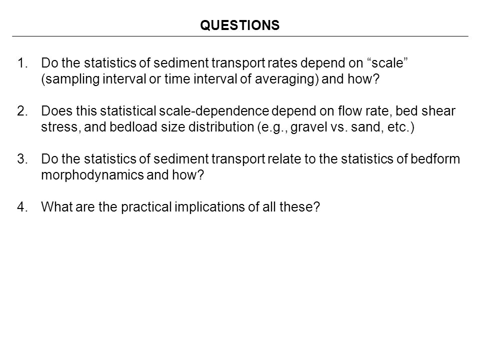 QUESTIONS Do the statistics of sediment transport rates depend on scale (sampling interval or time interval of averaging) and how