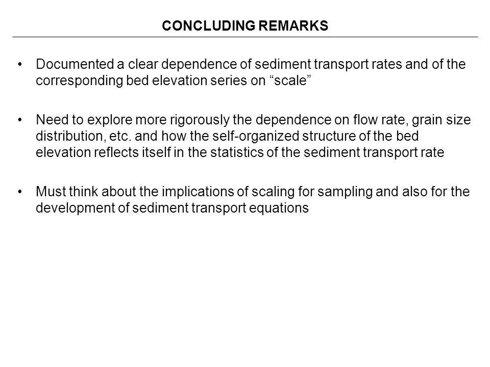 CONCLUDING REMARKS Documented a clear dependence of sediment transport rates and of the corresponding bed elevation series on scale