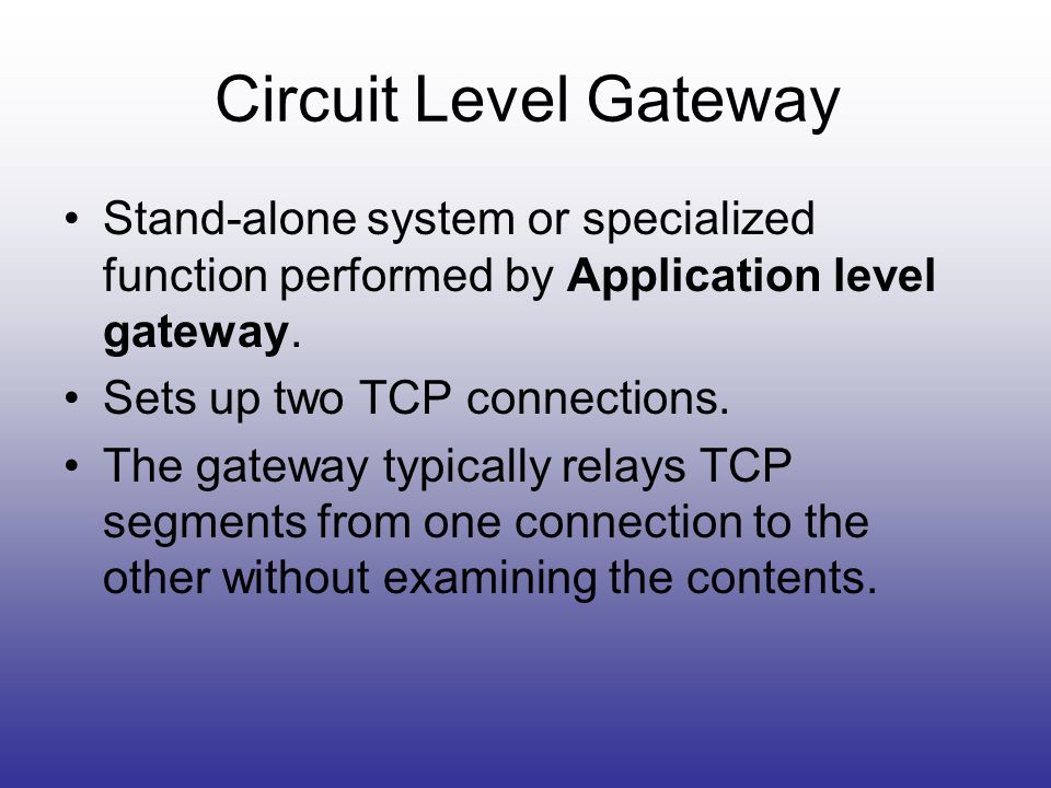 Circuit Level Gateway Stand-alone system or specialized function performed by Application level gateway.