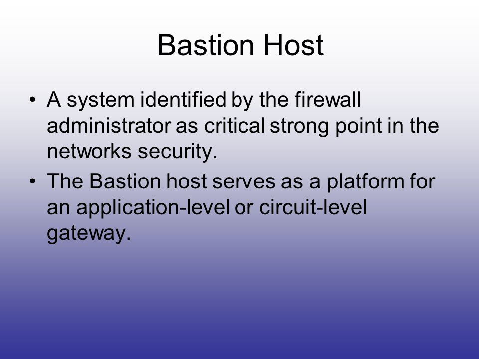 Bastion Host A system identified by the firewall administrator as critical strong point in the networks security.
