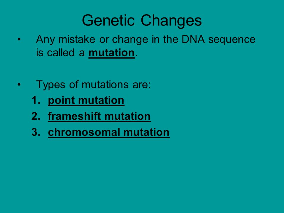 Genetic Changes Any mistake or change in the DNA sequence is called a mutation. Types of mutations are: