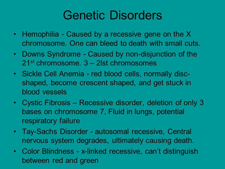 Genetic Disorders Hemophilia - Caused by a recessive gene on the X chromosome. One can bleed to death with small cuts.