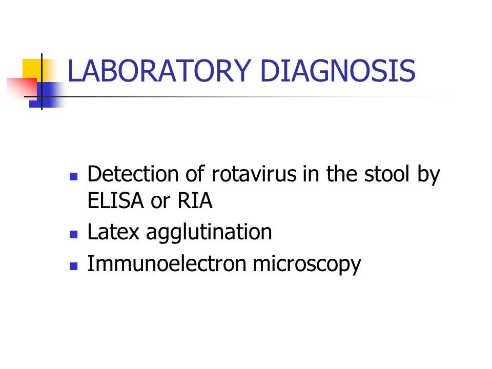 LABORATORY DIAGNOSIS Detection of rotavirus in the stool by ELISA or RIA.