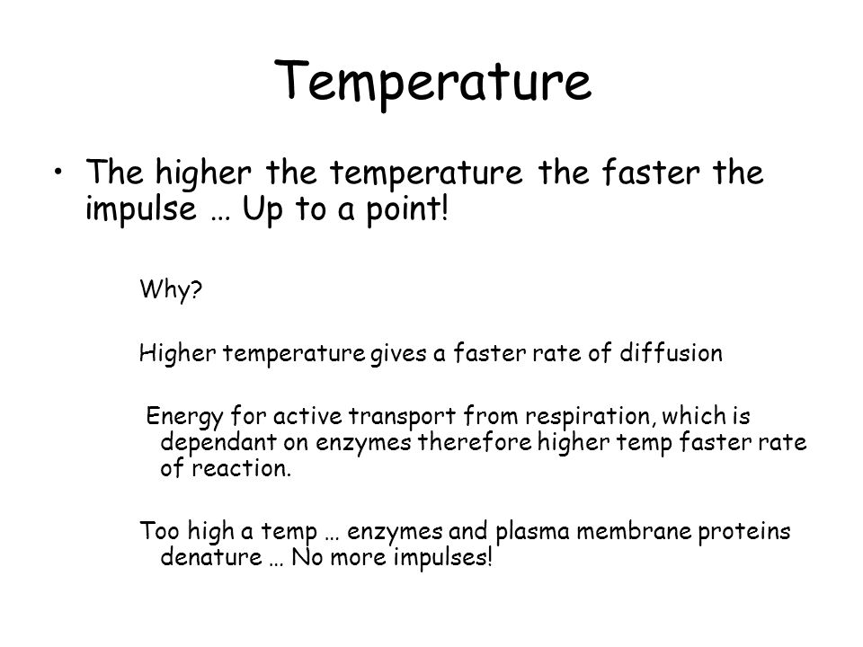 Temperature The higher the temperature the faster the impulse … Up to a point! Why Higher temperature gives a faster rate of diffusion.