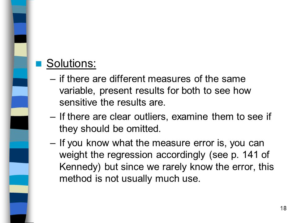 Solutions: if there are different measures of the same variable, present results for both to see how sensitive the results are.