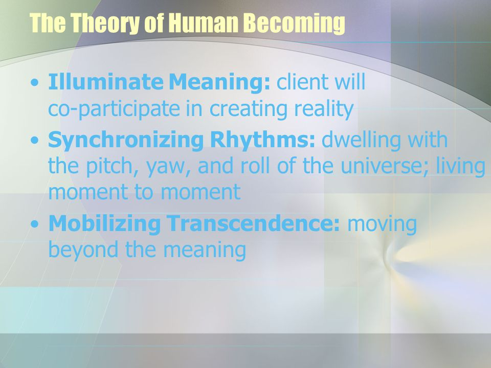what is the theory of human The human becoming theory of nursing is based on three recurring principles that are meaning, rhythmicity and transcendence.