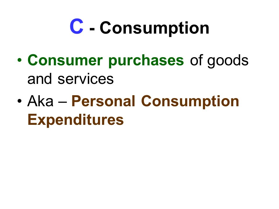 C - Consumption Consumer purchases of goods and services