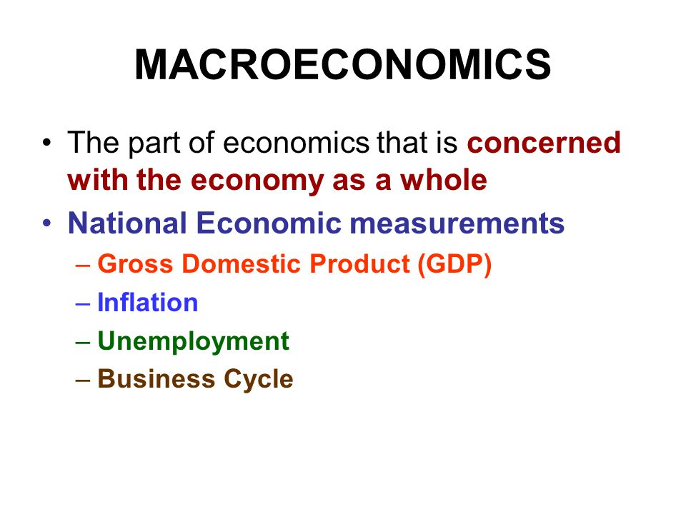 MACROECONOMICS The part of economics that is concerned with the economy as a whole. National Economic measurements.