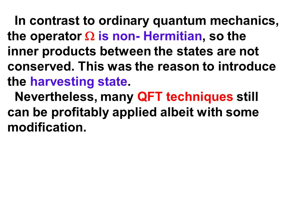 In contrast to ordinary quantum mechanics, the operator  is non- Hermitian, so the inner products between the states are not conserved. This was the reason to introduce the harvesting state.