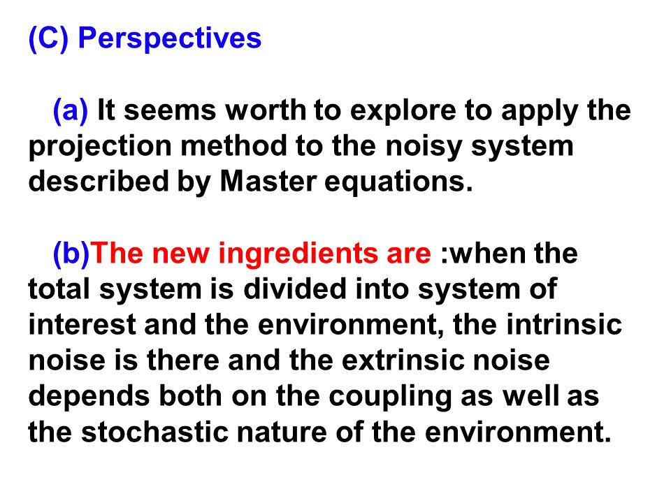 (C) Perspectives(a) It seems worth to explore to apply the projection method to the noisy system described by Master equations.