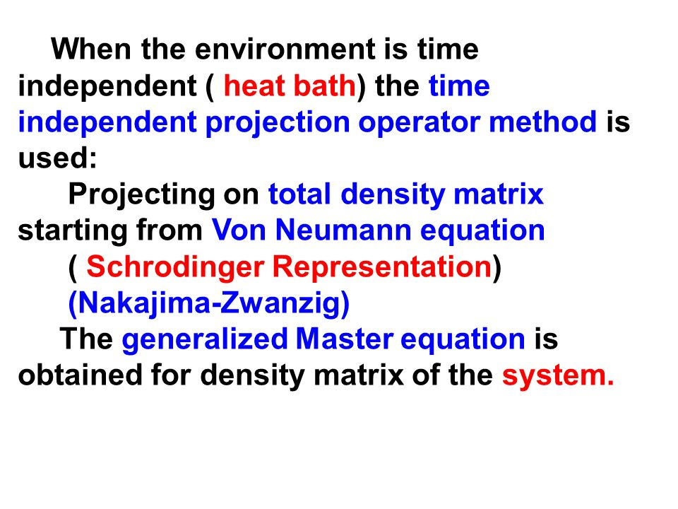 When the environment is time independent ( heat bath) the time independent projection operator method is used: