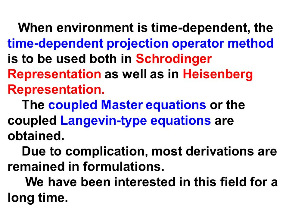 When environment is time-dependent, the time-dependent projection operator method is to be used both in Schrodinger Representation as well as in Heisenberg Representation.