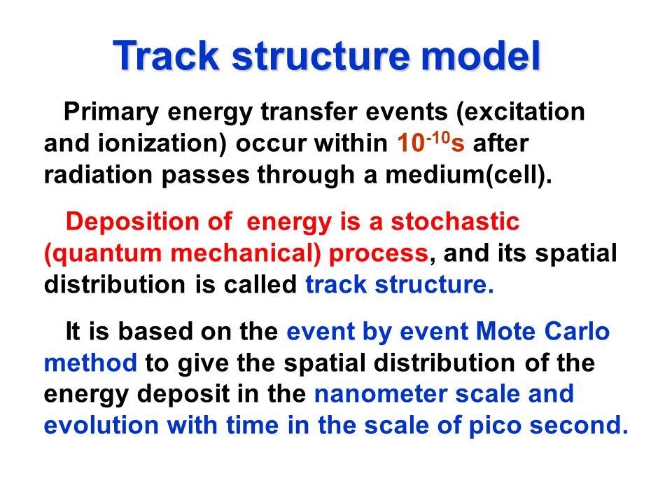 Track structure modelPrimary energy transfer events (excitation and ionization) occur within 10-10s after radiation passes through a medium(cell).